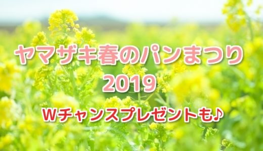 ヤマザキ春のプレゼント2019 パンまつり5万名当選のWチャンスも!